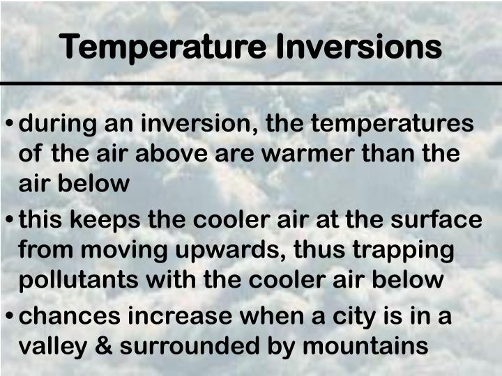 during an inversion, the temperatures of the air above are warmer than the air below
