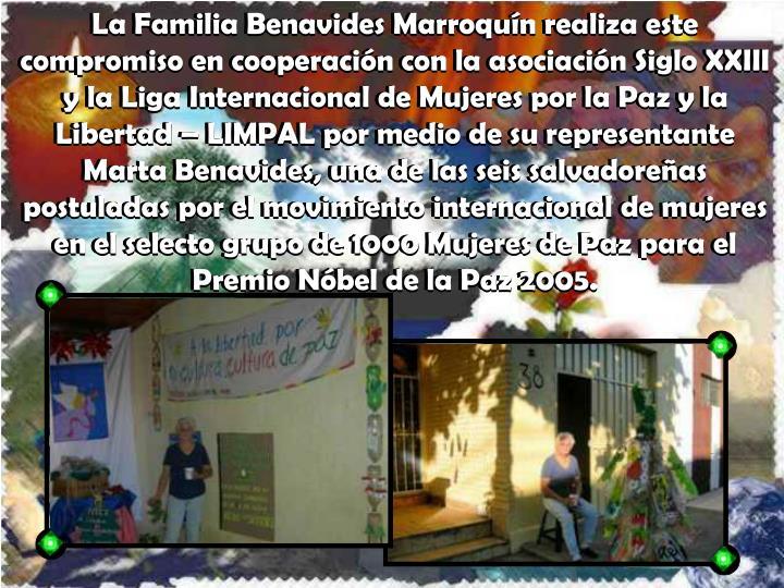 La Familia Benavides Marroquín realiza este compromiso en cooperación con la asociación Siglo XXIII y la Liga Internacional de Mujeres por la Paz y la Libertad – LIMPAL por medio de su representante Marta Benavides, una de las seis salvadoreñas postuladas por el movimiento internacional de mujeres en el selecto grupo de 1000 Mujeres de Paz para el Premio Nóbel de la Paz 2005.