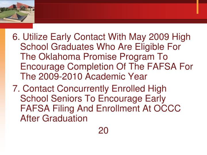 6. Utilize Early Contact With May 2009 High School Graduates Who Are Eligible For The Oklahoma Promise Program To Encourage Completion Of The FAFSA For The 2009-2010 Academic Year
