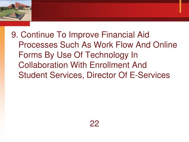 9. Continue To Improve Financial Aid Processes Such As Work Flow And Online Forms By Use Of Technology In Collaboration With Enrollment And Student Services, Director Of E-Services