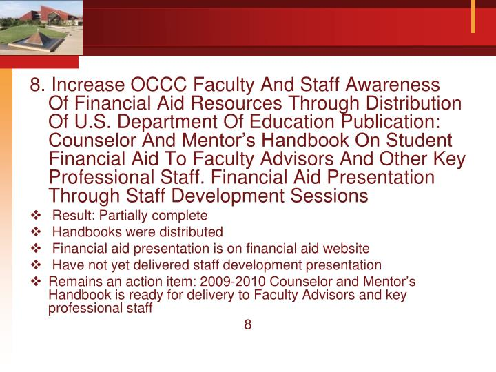 8. Increase OCCC Faculty And Staff Awareness Of Financial Aid Resources Through Distribution Of U.S. Department Of Education Publication: Counselor And Mentor's Handbook On Student Financial Aid To Faculty Advisors And Other Key Professional Staff. Financial Aid Presentation Through Staff Development Sessions
