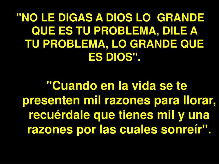 """""""NO LE DIGAS A DIOS LO  GRANDE QUE ES TU PROBLEMA, DILE A TU PROBLEMA, LO GRANDE QUE ES DIOS""""."""