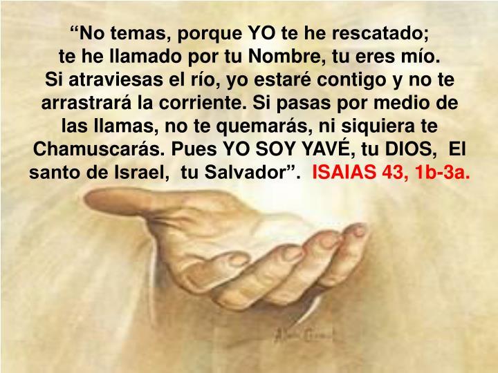 """No temas, porque YO te he rescatado;                                  te he llamado por tu Nombre, tu eres mío."