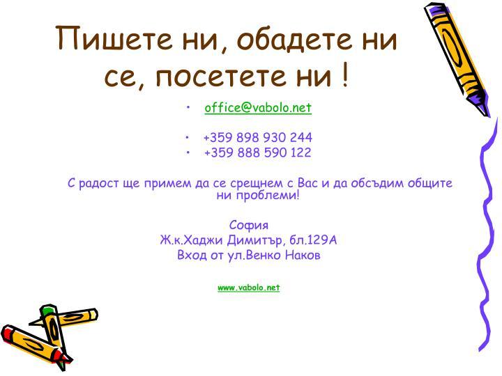Пишете ни, обадете ни се, посетете ни !