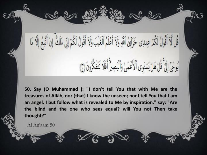 "50. Say (O Muhammad ): ""I don't tell You that with Me are the treasures of"