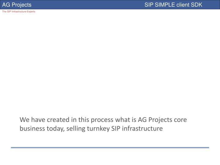 We have created in this process what is AG Projects core business today, selling turnkey SIP infrastructure