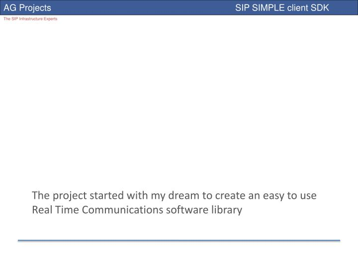 The project started with my dream to create an easy to use Real Time Communications software library...