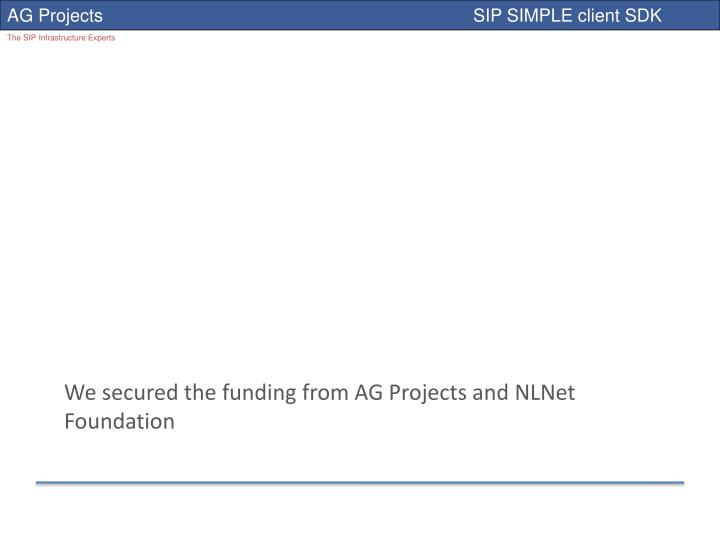 We secured the funding from AG Projects and
