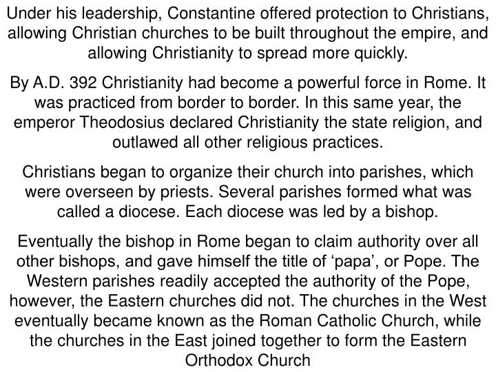 Under his leadership, Constantine offered protection to Christians, allowing Christian churches to be built throughout the empire, and allowing Christianity to spread more quickly.