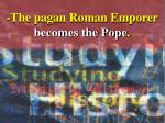the pagan roman emporer becomes the pope