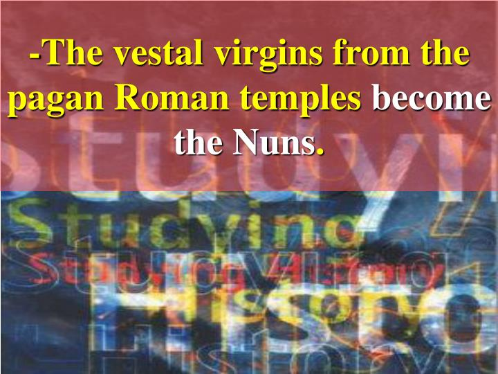 -The vestal virgins from the pagan Roman temples
