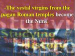 the vestal virgins from the pagan roman temples become the nuns