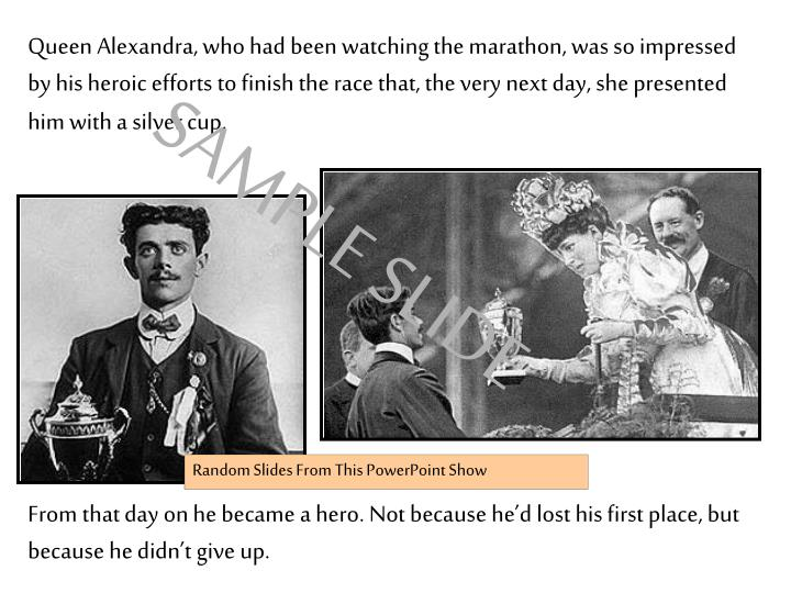 Queen Alexandra, who had been watching the marathon, was so impressed by his heroic efforts to finish the race that, the very next day, she presented him with a silver cup.