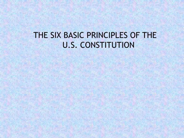 THE SIX BASIC PRINCIPLES OF THE U.S. CONSTITUTION