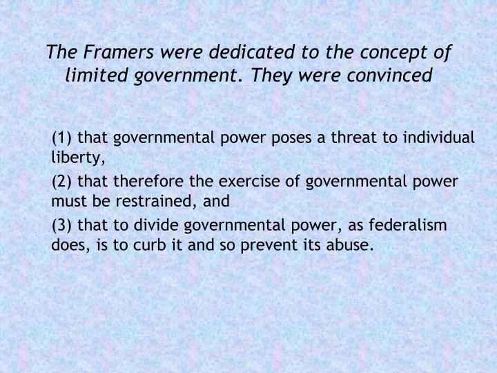 The Framers were dedicated to the concept of limited government. They were convinced