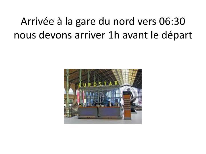 Arrivée à la gare du nord vers 06:30