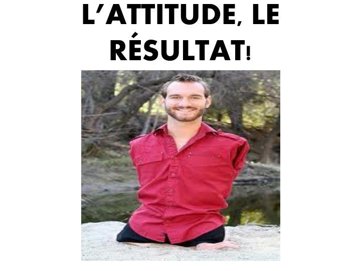 L'ATTITUDE, LE RÉSULTAT!