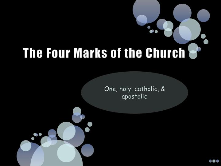 4 marks of the church The four marks of the church one, holy, catholic, & apostolic one one source—the trinity one founder—christ one soul—the holy spirit one=unity & together together during the profession of faith together during common worship slideshow 4884992 by kenley.