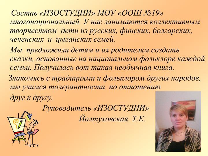 Состав «ИЗОСТУДИИ» МОУ «ООШ №19» многонациональный. У нас занимаются коллективным творчеством  дети из русских, финских, болгарских, чеченских  и  цыганских семей.