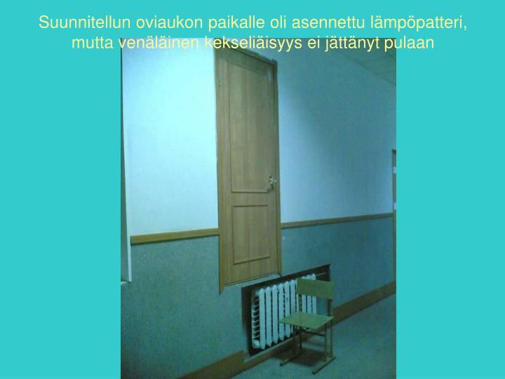 Suunnitellun oviaukon paikalle oli asennettu lämpöpatteri, mutta venäläinen kekseliäisyys ei jättänyt pulaan
