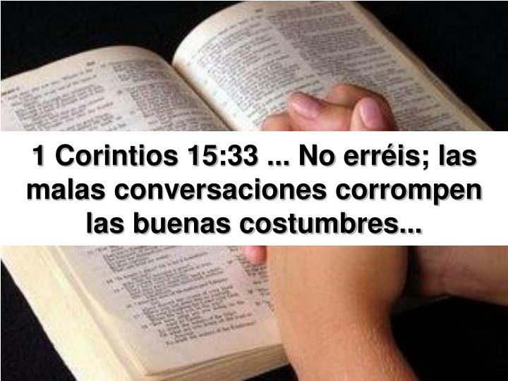 1 Corintios 15:33 ... No erréis; las malas conversaciones corrompen las buenas costumbres...