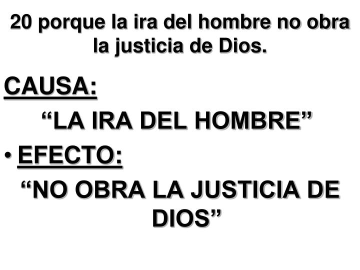 20 porque la ira del hombre no obra la justicia de Dios.