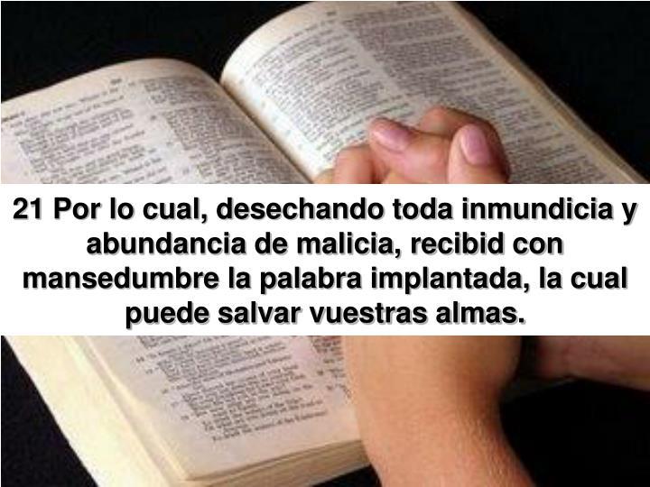 21 Por lo cual, desechando toda inmundicia y abundancia de malicia, recibid con mansedumbre la palabra implantada, la cual puede salvar vuestras almas.