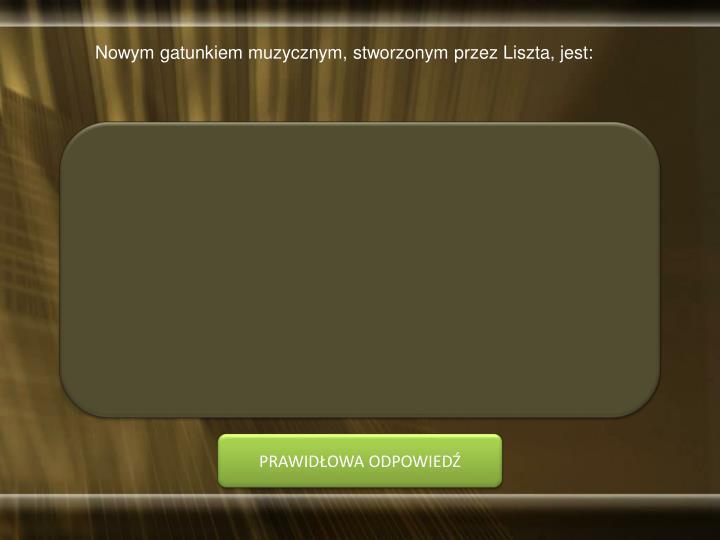 Nowym gatunkiem muzycznym, stworzonym przez Liszta, jest: