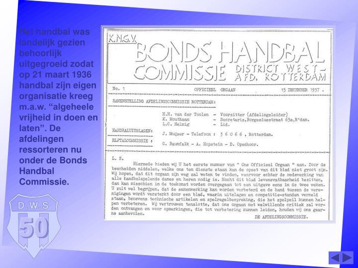"""Het handbal was landelijk gezien behoorlijk uitgegroeid zodat op 21 maart 1936 handbal zijn eigen organisatie kreeg m.a.w. """"algeheele vrijheid in doen en laten"""". De afdelingen ressorteren nu onder de Bonds Handbal Commissie."""
