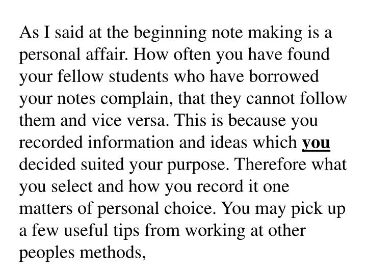 As I said at the beginning note making is a personal affair. How often you have found your fellow students who have borrowed your notes complain, that they cannot follow them and vice versa. This is because you recorded information and ideas which