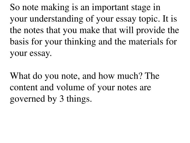 So note making is an important stage in your understanding of your essay topic. It is the notes that you make that will provide the basis for your thinking and the materials for your essay.