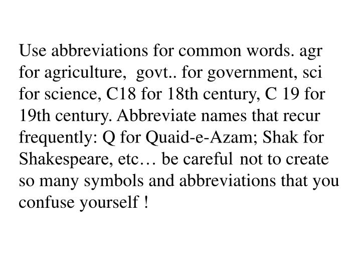 Use abbreviations for common words. agr for agriculture,  govt.. for government, sci for science, C18 for 18th century, C 19 for 19th century. Abbreviate names that recur frequently: Q for Quaid-e-Azam; Shak for Shakespeare, etc… be careful not to create so many symbols and abbreviations that you confuse yourself !