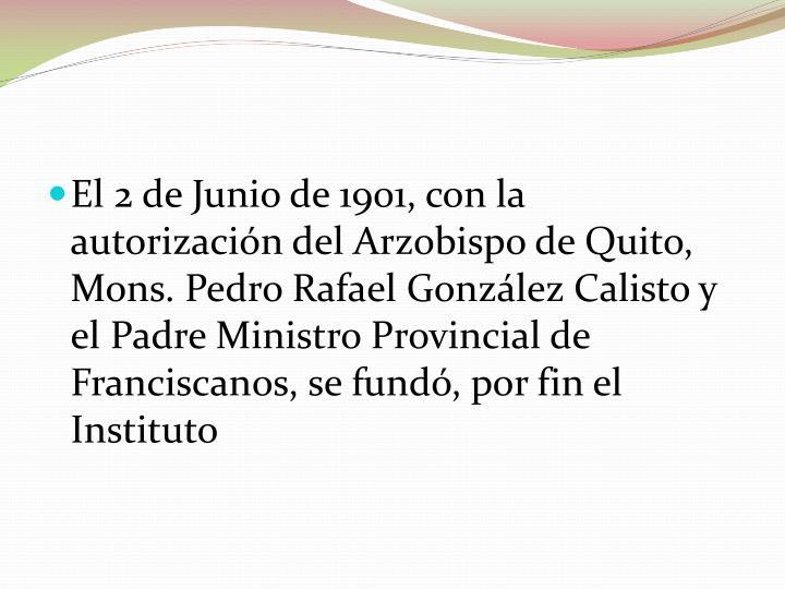 El 2 de Junio de 1901, con la autorización del Arzobispo de Quito, Mons. Pedro Rafael González Calisto y el Padre Ministro Provincial de Franciscanos, se fundó, por fin el Instituto