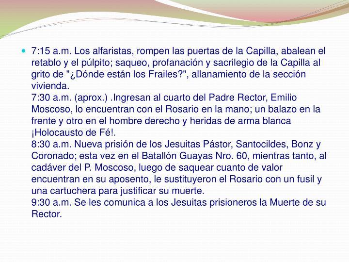 """7:15 a.m. Los alfaristas, rompen las puertas de la Capilla, abalean el retablo y el púlpito; saqueo, profanación y sacrilegio de la Capilla al grito de """"¿Dónde están los Frailes?"""", allanamiento de la sección vivienda."""