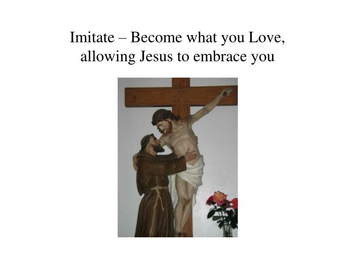 Imitate – Become what you Love,