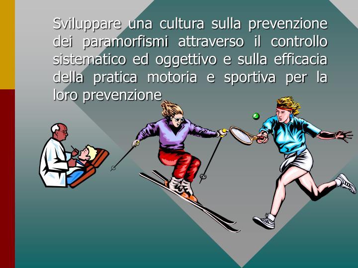 Sviluppare una cultura sulla prevenzione dei paramorfismi attraverso il controllo sistematico ed oggettivo e sulla efficacia della pratica motoria e sportiva per la loro prevenzione