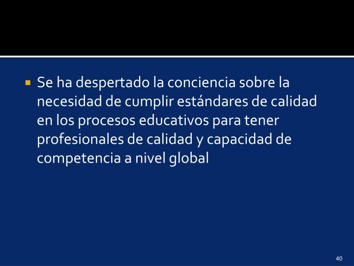 Se ha despertado la conciencia sobre la necesidad de cumplir estándares de calidad en los procesos educativos para tener profesionales de calidad y capacidad de competencia a nivel global