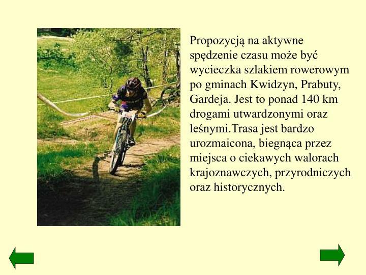 Propozycją na aktywne spędzenie czasu może być wycieczka szlakiem rowerowym po gminach Kwidzyn, Prabuty, Gardeja. Jest to ponad 140 km drogami utwardzonymi oraz leśnymi.Trasa jest bardzo urozmaicona, biegnąca przez miejsca o ciekawych walorach krajoznawczych, przyrodniczych oraz historycznych.