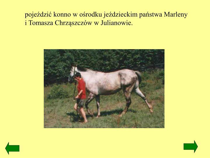 pojeździć konno w ośrodku jeździeckim państwa Marleny i Tomasza Chrząszczów w Julianowie.