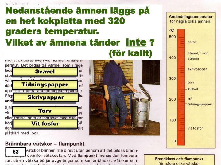 Nedanstående ämnen läggs på en het kokplatta med 320 graders temperatur.