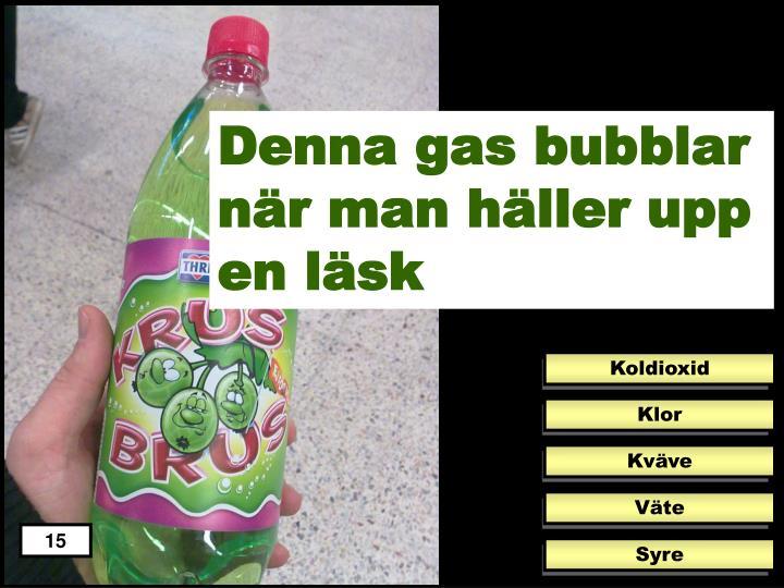 Denna gas bubblar när man häller upp en läsk