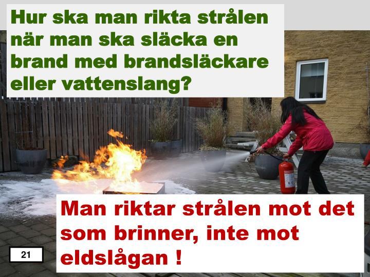 Hur ska man rikta strålen när man ska släcka en brand med brandsläckare eller vattenslang?
