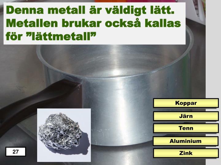 Denna metall är väldigt lätt.
