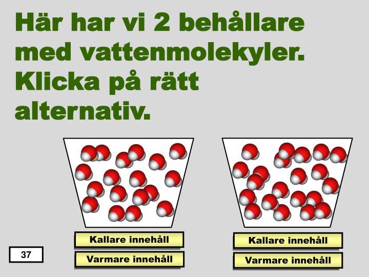 Här har vi 2 behållare med vattenmolekyler.