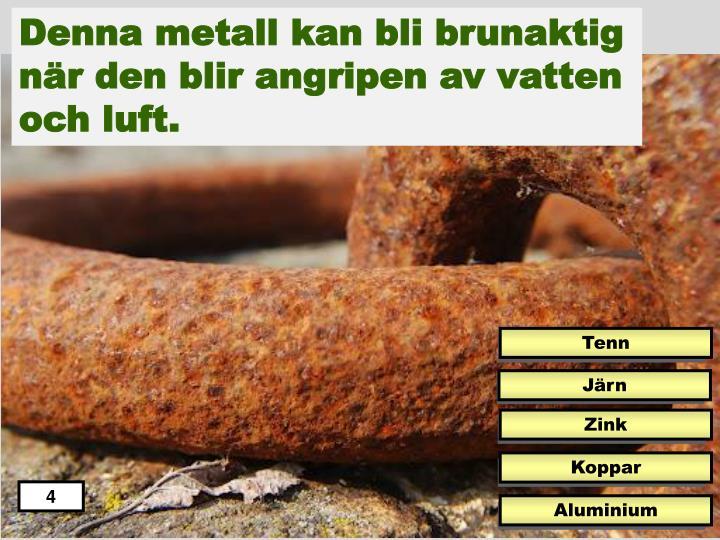 Denna metall kan bli brunaktig när den blir angripen av vatten och luft.