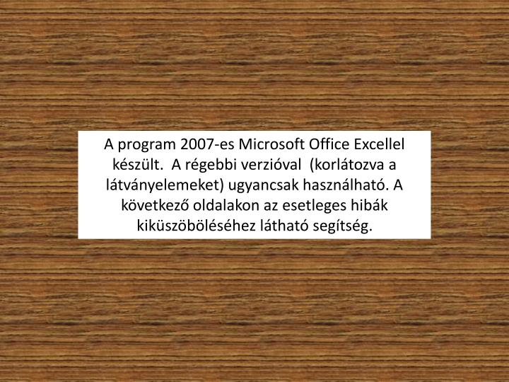 A program 2007-es Microsoft Office Excellel kszlt.  A rgebbi verzival  (korltozva a ltvnyelemeket) ugyancsak hasznlhat. A kvetkez oldalakon az esetleges hibk kikszblshez lthat segtsg.