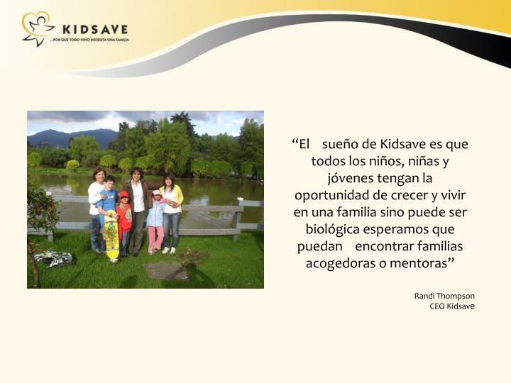 """""""El    sueño de Kidsave es que todos los niños, niñas y jóvenes tengan la oportunidad de crecer y vivir en una familia sino puede ser biológica esperamos que puedan    encontrar familias acogedoras o mentoras"""""""