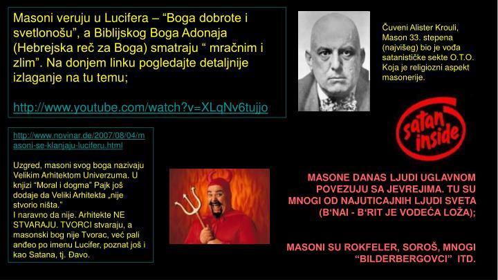 """Masoni veruju u Lucifera – """"Boga dobrote i svetlonošu"""", a Biblijskog Boga Adonaja (Hebrejska reč za Boga) smatraju """" mračnim i zlim"""". Na donjem linku pogledajte detaljnije izlaganje na tu temu;"""
