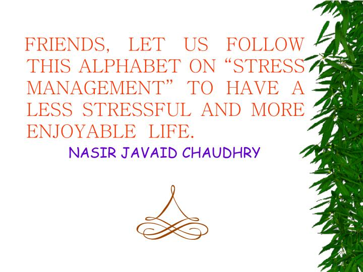 "FRIENDS, LET US FOLLOW THIS ALPHABET ON ""STRESS MANAGEMENT"" TO HAVE A LESS STRESSFUL AND MORE ENJOYABLE  LIFE."