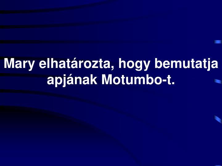 Mary elhatározta, hogy bemutatja apjának Motumbo-t.